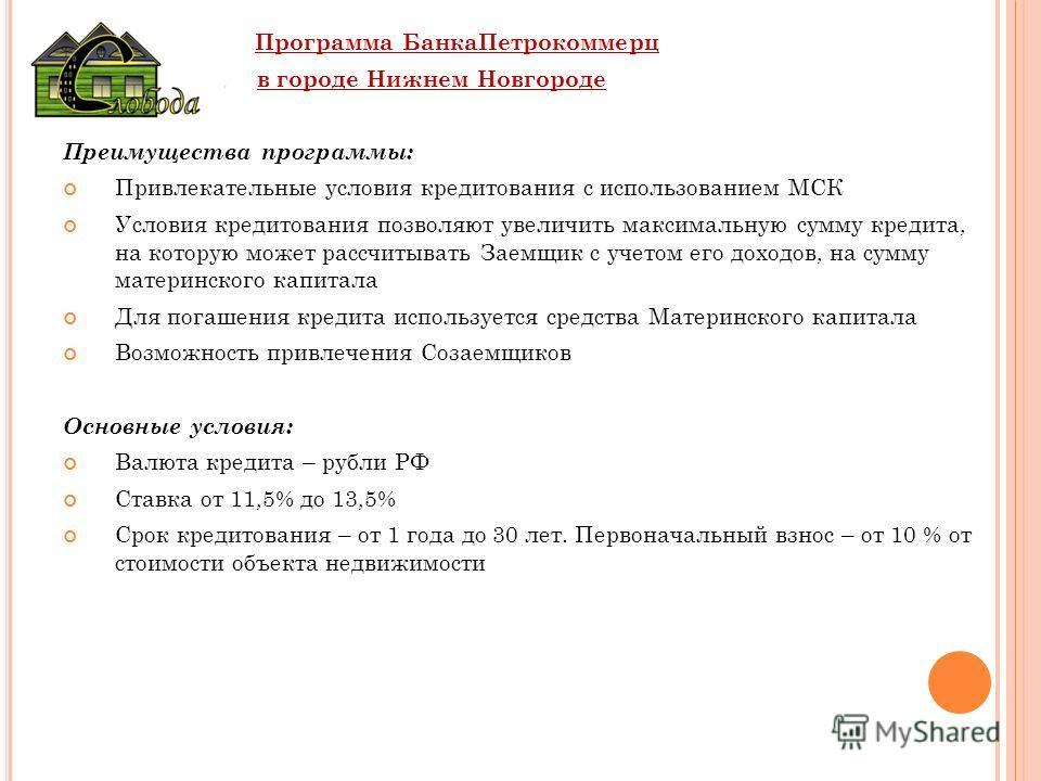 Программа БанкаПетрокоммерц в городе Нижнем Новгороде Преимущества программы: Привлекательные условия кредитования с использованием МСК Условия кредитования позволяют увеличить максимальную сумму кредита, на которую может рассчитывать Заемщик с учето