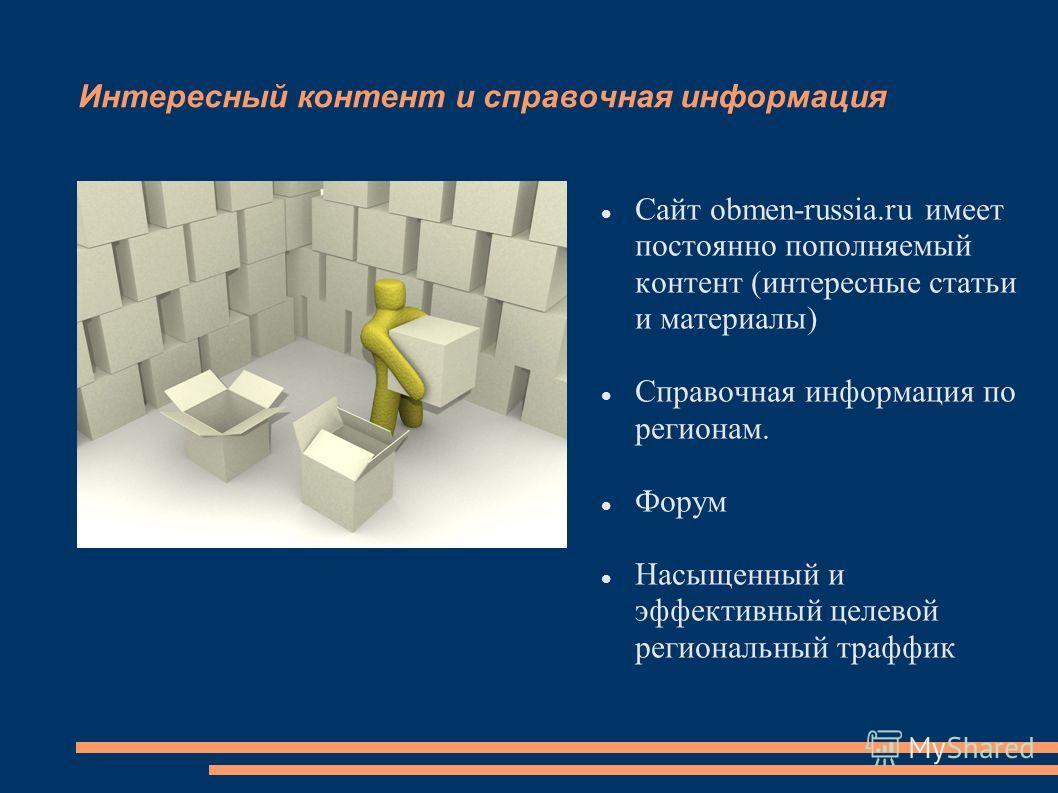 Интересный контент и справочная информация Сайт obmen-russia.ru имеет постоянно пополняемый контент (интересные статьи и материалы) Справочная информация по регионам. Форум Насыщенный и эффективный целевой региональный траффик