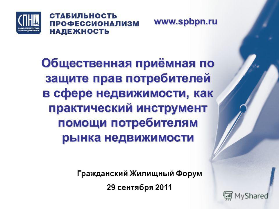 Гражданский Жилищный Форум 29 сентября 2011 www.spbpn.ru Общественная приёмная по защите прав потребителей в сфере недвижимости, как практический инструмент помощи потребителям рынка недвижимости