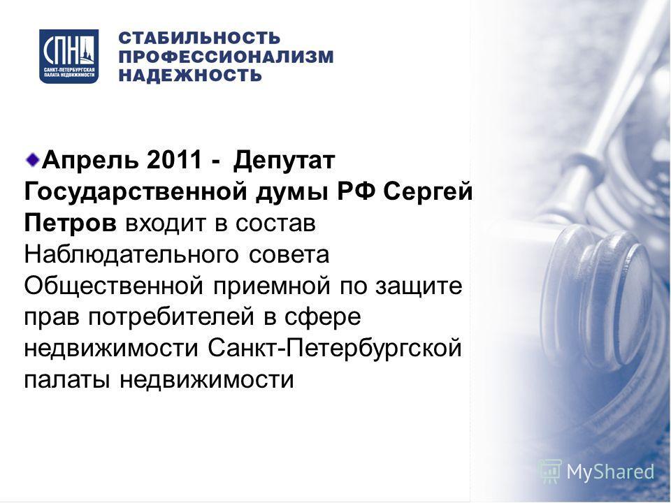 Апрель 2011 - Депутат Государственной думы РФ Сергей Петров входит в состав Наблюдательного совета Общественной приемной по защите прав потребителей в сфере недвижимости Санкт-Петербургской палаты недвижимости