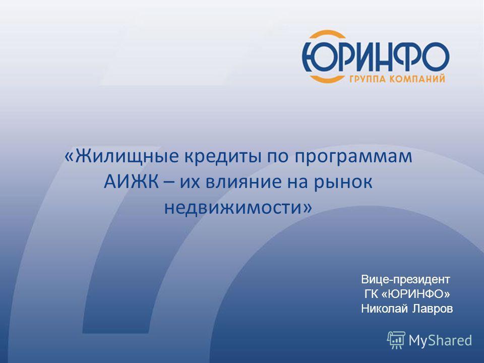 Вице-президент ГК «ЮРИНФО» Николай Лавров «Жилищные кредиты по программам АИЖК – их влияние на рынок недвижимости»