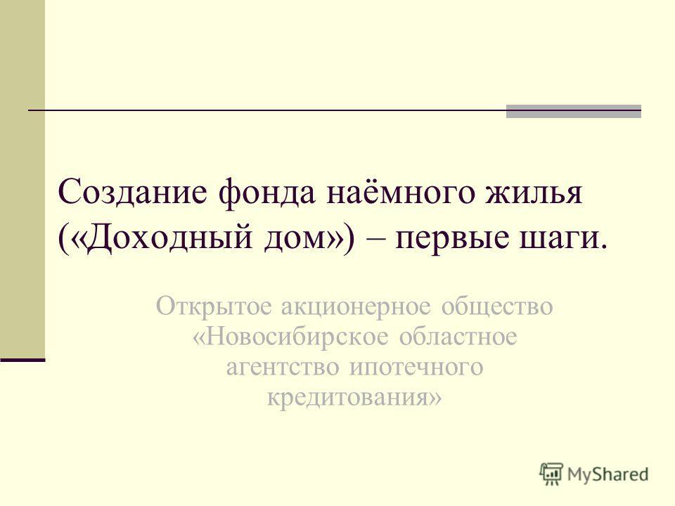 Создание фонда наёмного жилья («Доходный дом») – первые шаги. Открытое акционерное общество «Новосибирское областное агентство ипотечного кредитования»