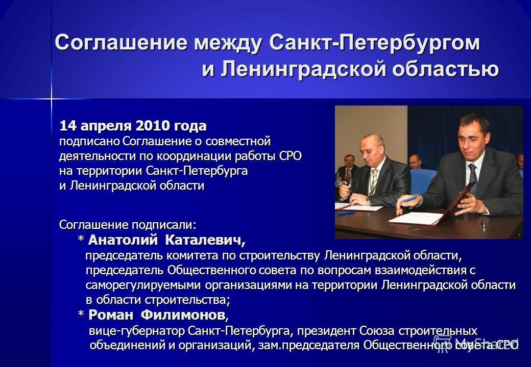 Соглашение между Санкт-Петербургом и Ленинградской областью 14 апреля 2010 года подписано Соглашение о совместной деятельности по координации работы СРО на территории Санкт-Петербурга и Ленинградской области Соглашение подписали: * Анатолий Каталевич