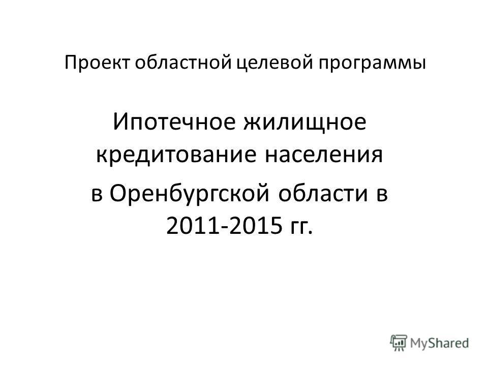 Проект областной целевой программы Ипотечное жилищное кредитование населения в Оренбургской области в 2011-2015 гг.