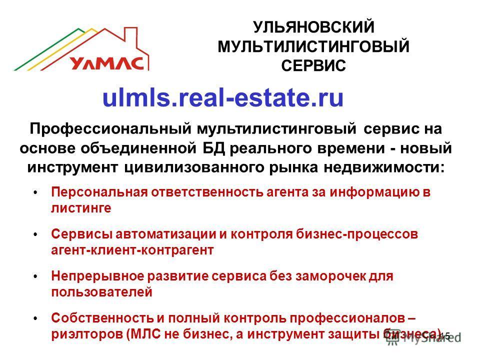15 УЛЬЯНОВСКИЙ МУЛЬТИЛИСТИНГОВЫЙ СЕРВИС ulmls.real-estate.ru Профессиональный мультилистинговый сервис на основе объединенной БД реального времени - новый инструмент цивилизованного рынка недвижимости: Персональная ответственность агента за информаци