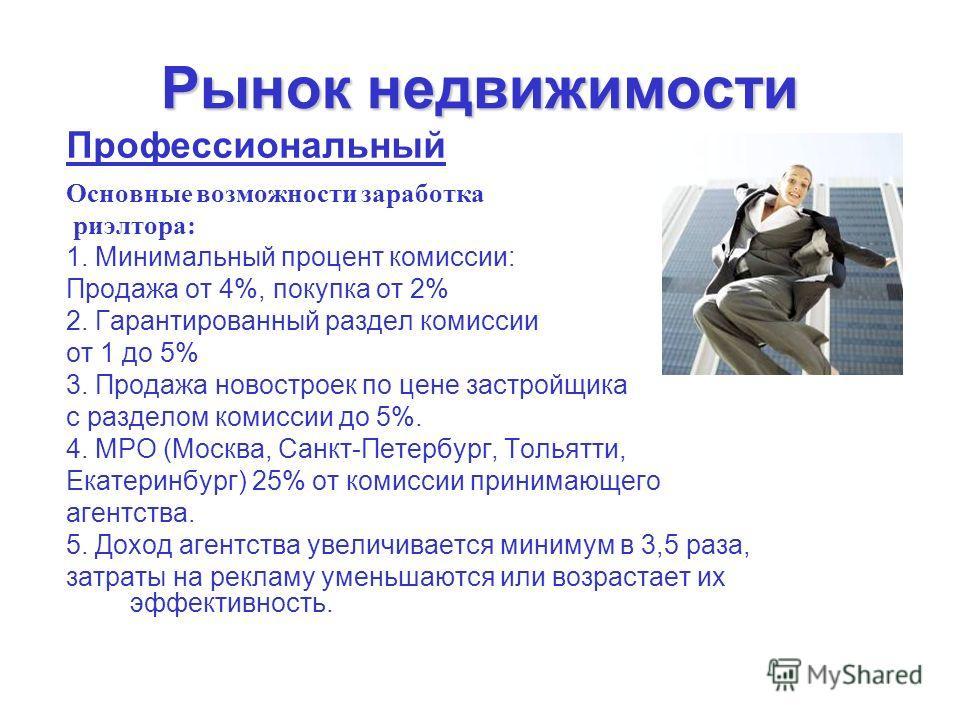 Рынок недвижимости Профессиональный Основные возможности заработка риэлтора: 1. Минимальный процент комиссии: Продажа от 4%, покупка от 2% 2. Гарантированный раздел комиссии от 1 до 5% 3. Продажа новостроек по цене застройщика с разделом комиссии до