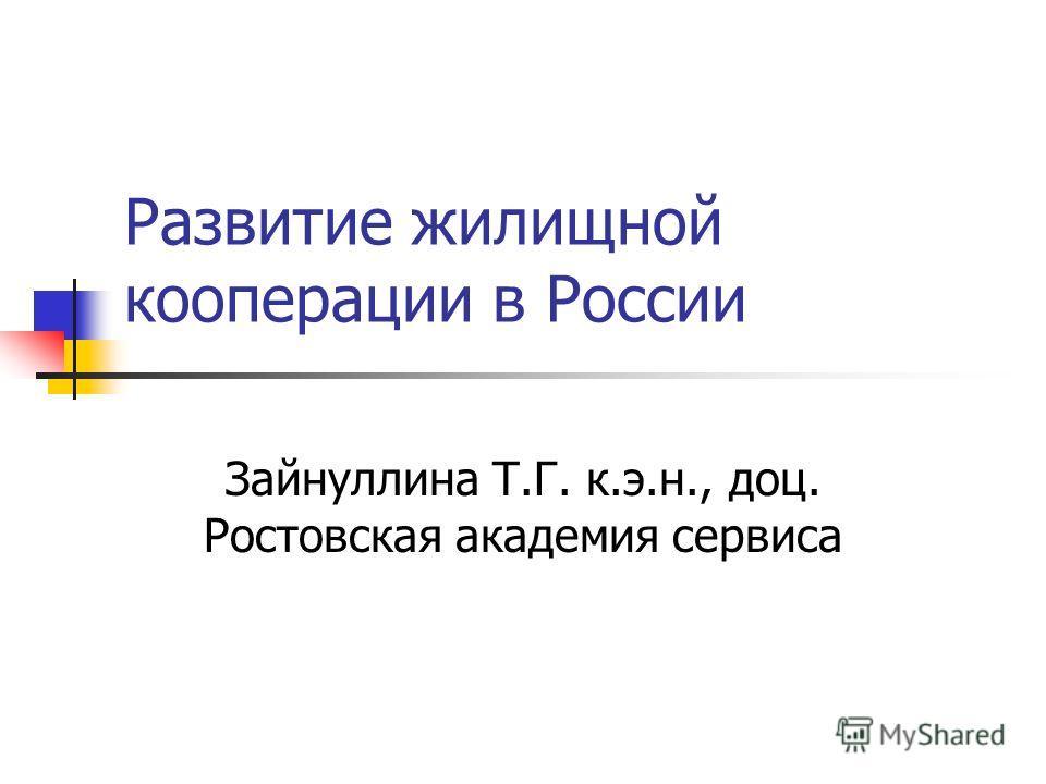 Развитие жилищной кооперации в России Зайнуллина Т.Г. к.э.н., доц. Ростовская академия сервиса