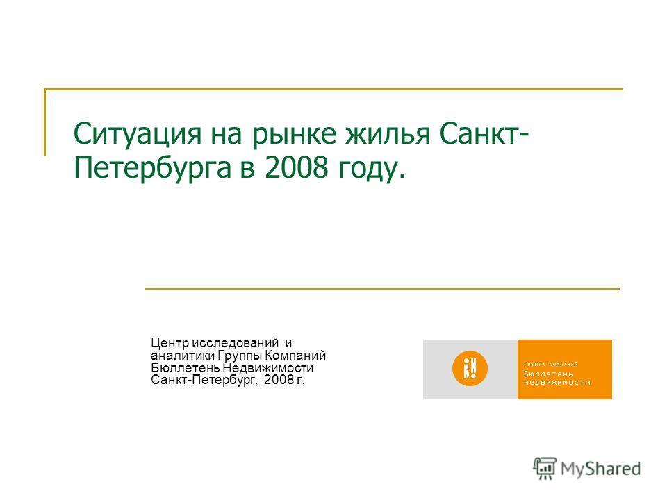 Ситуация на рынке жилья Санкт- Петербурга в 2008 году. Центр исследований и аналитики Группы Компаний Бюллетень Недвижимости Санкт-Петербург, 2008 г.