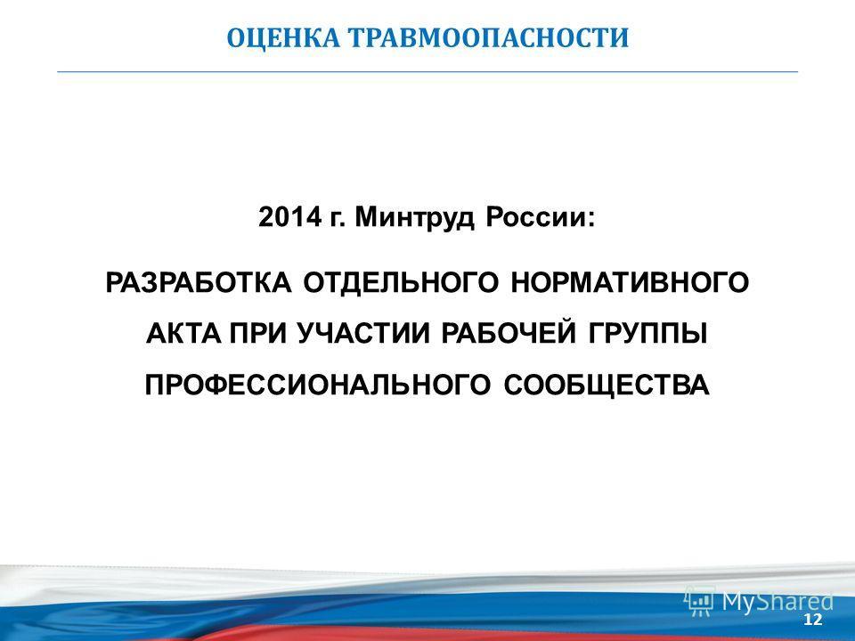 ОЦЕНКА ТРАВМООПАСНОСТИ 2014 г. Минтруд России: РАЗРАБОТКА ОТДЕЛЬНОГО НОРМАТИВНОГО АКТА ПРИ УЧАСТИИ РАБОЧЕЙ ГРУППЫ ПРОФЕССИОНАЛЬНОГО СООБЩЕСТВА 12