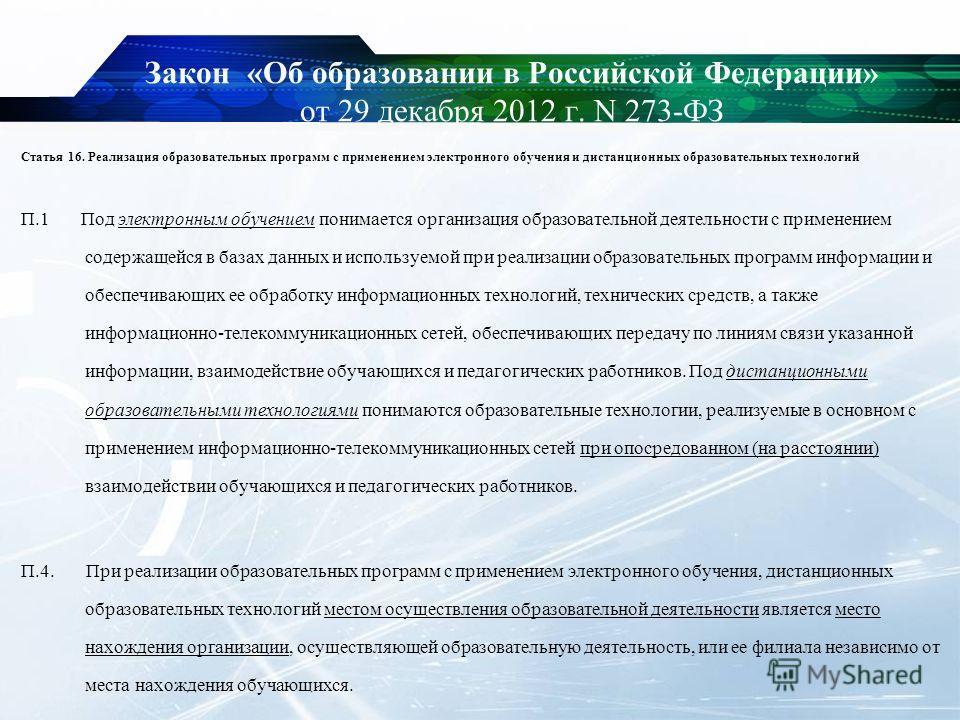 Закон «Об образовании в Российской Федерации» от 29 декабря 2012 г. N 273-ФЗ Статья 16. Реализация образовательных программ с применением электронного обучения и дистанционных образовательных технологий П.1 Под электронным обучением понимается органи
