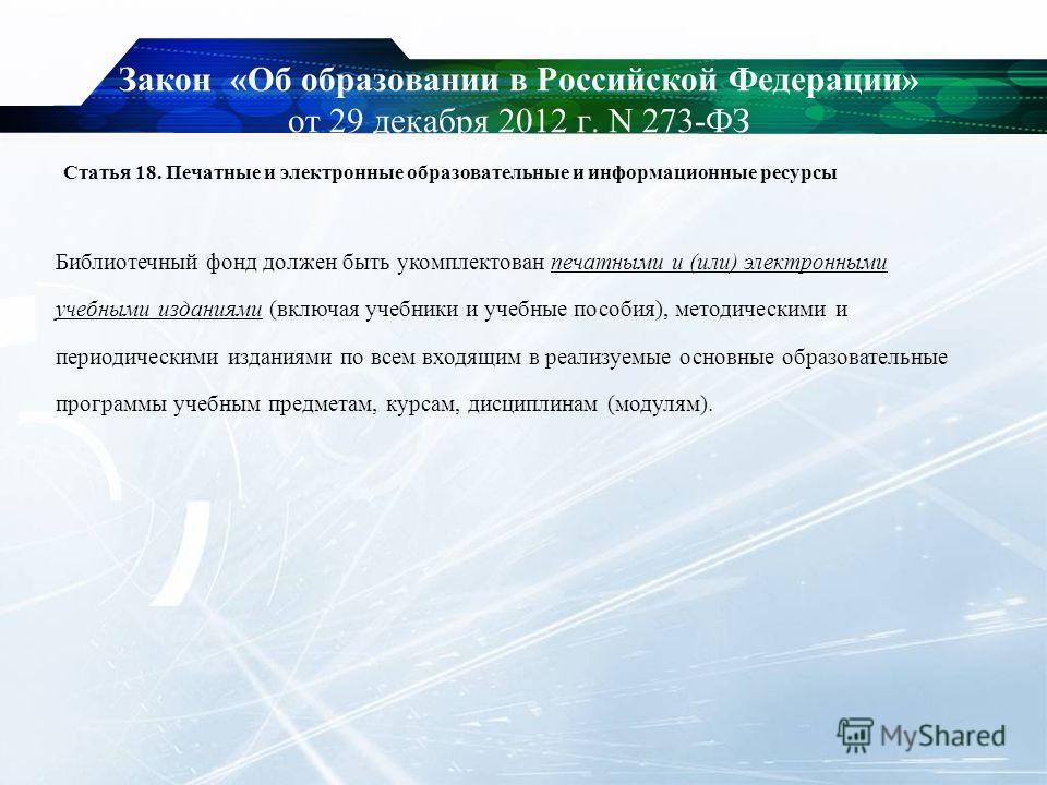 Закон «Об образовании в Российской Федерации» от 29 декабря 2012 г. N 273-ФЗ Статья 18. Печатные и электронные образовательные и информационные ресурсы Библиотечный фонд должен быть укомплектован печатными и (или) электронными учебными изданиями (вкл