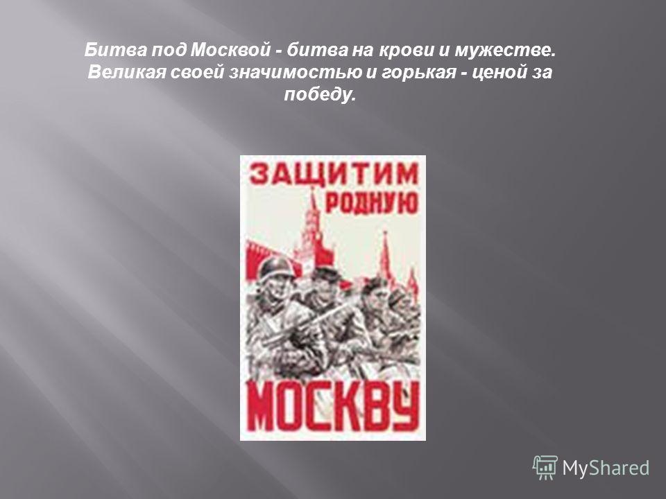 Битва под Москвой - битва на крови и мужестве. Великая своей значимостью и горькая - ценой за победу.