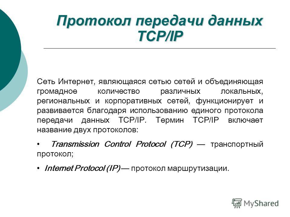 Протокол передачи данных TCP/IP Сеть Интернет, являющаяся сетью сетей и объединяющая громадное количество различных локальных, региональных и корпоративных сетей, функционирует и развивается благодаря использованию единого протокола передачи данных T