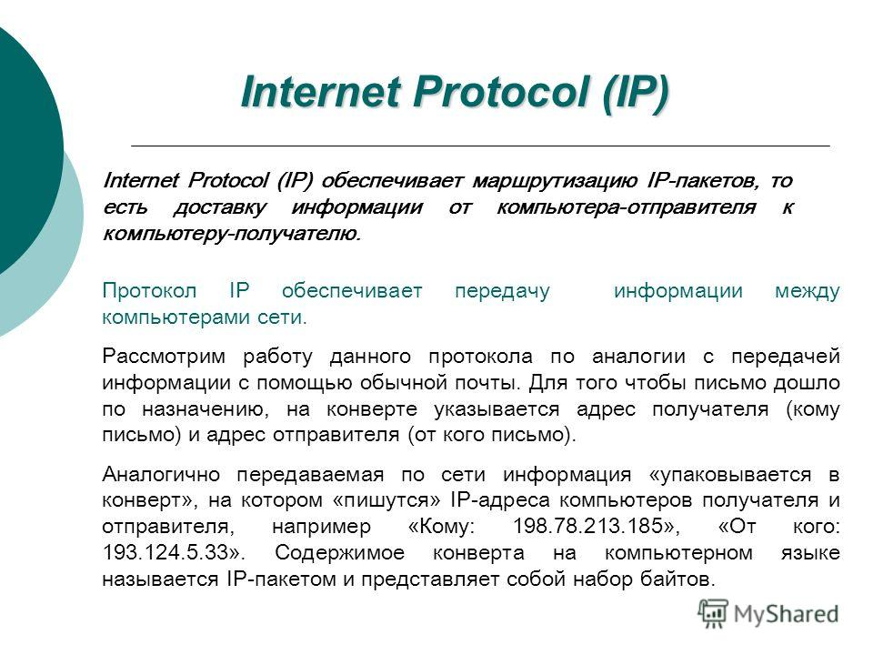 Протокол IP обеспечивает передачу информации между компьютерами сети. Рассмотрим работу данного протокола по аналогии с передачей информации с помощью обычной почты. Для того чтобы письмо дошло по назначению, на конверте указывается адрес получателя