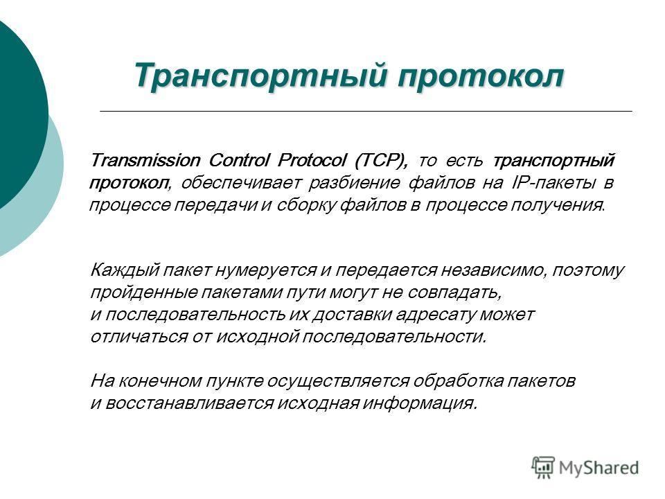 Транспортный протокол Transmission Control Protocol (TCP), то есть транспортный протокол, обеспечивает разбиение файлов на IP-пакеты в процессе передачи и сборку файлов в процессе получения. Каждый пакет нумеруется и передается независимо, поэтому пр