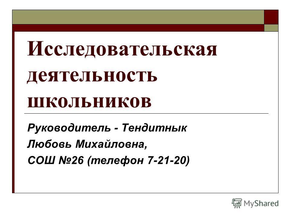 Исследовательская деятельность школьников Руководитель - Тендитнык Любовь Михайловна, СОШ 26 (телефон 7-21-20)