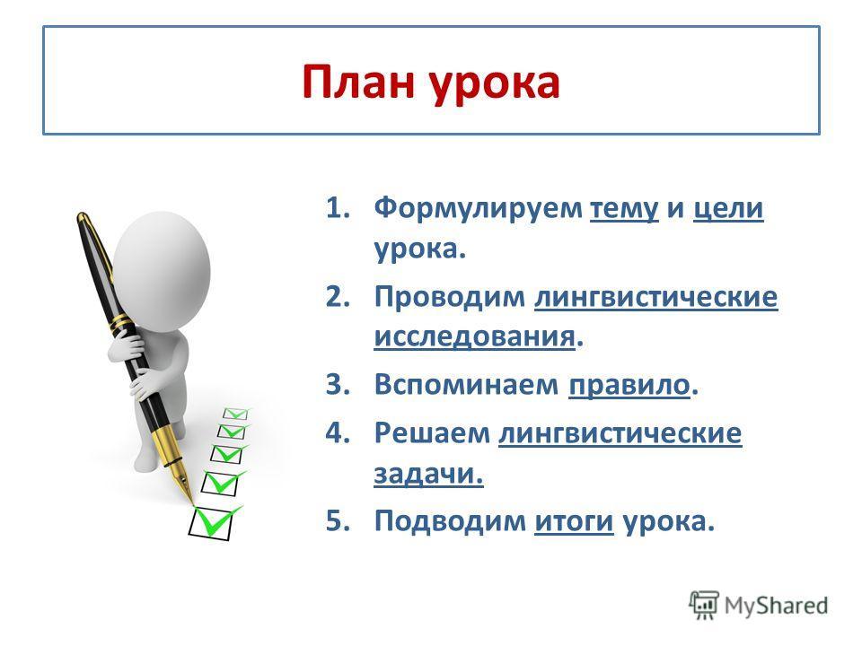 План урока 1.Формулируем тему и цели урока. 2.Проводим лингвистические исследования. 3.Вспоминаем правило. 4.Решаем лингвистические задачи. 5.Подводим итоги урока.