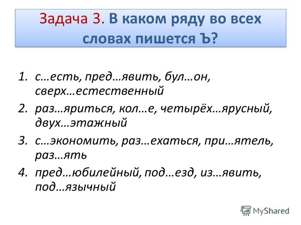 Задача 3. В каком ряду во всех словах пишется Ъ? 1.с…есть, пред…явить, бул…он, сверх…естественный 2.раз…яриться, кол…е, четырёх…ярусный, двух…этажный 3.с…экономить, раз…ехаться, при…ятель, раз…ять 4.пред…юбилейный, под…езд, из…явить, под…язычный