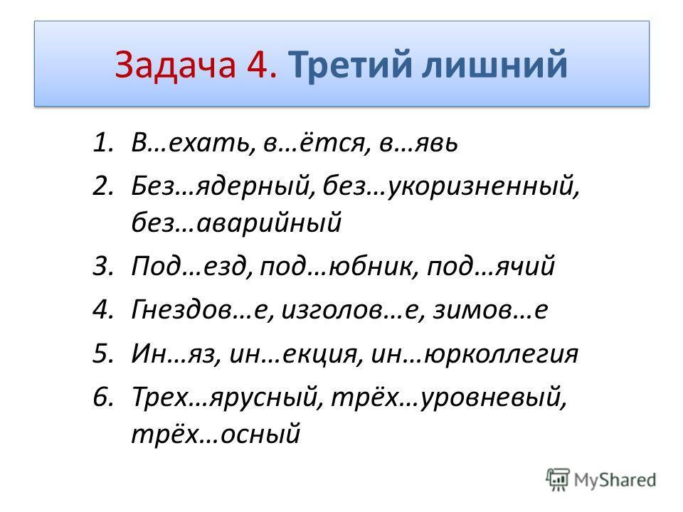 Задача 4. Третий лишний 1.В…ехать, в…ётся, в…явь 2.Без…ядерный, без…укоризненный, без…аварийный 3.Под…езд, под…юбник, под…ячий 4.Гнездов…е, изголов…е, зимов…е 5.Ин…яз, ин…екция, ин…юрколлегия 6.Трех…ярусный, трёх…уровневый, трёх…осный