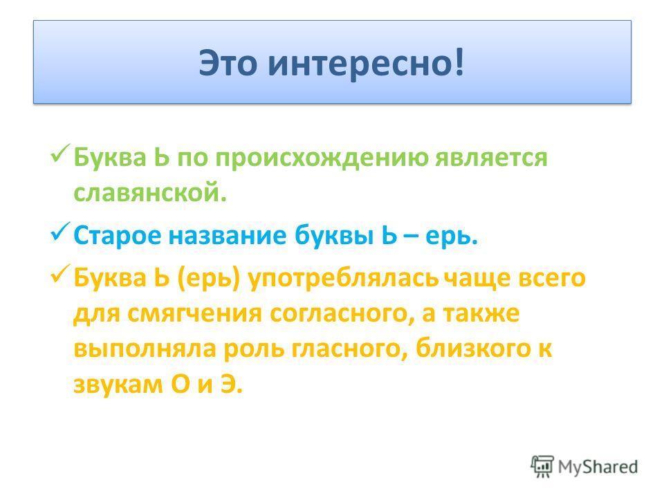 Это интересно! Буква Ь по происхождению является славянской. Старое название буквы Ь – ерь. Буква Ь (ерь) употреблялась чаще всего для смягчения согласного, а также выполняла роль гласного, близкого к звукам О и Э.