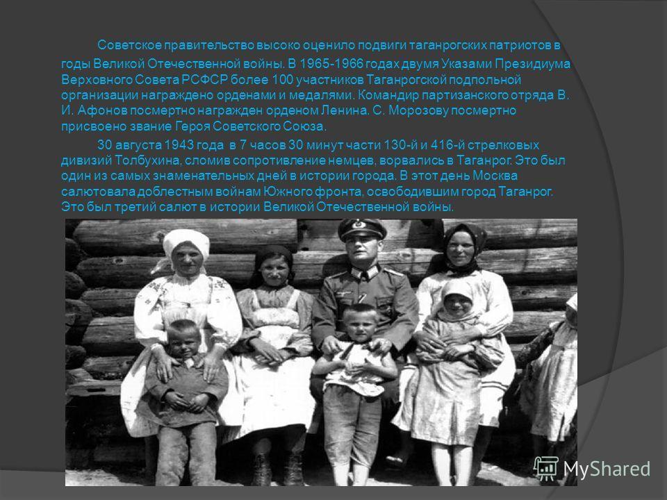 Советское правительство высоко оценило подвиги таганрогских патриотов в годы Великой Отечественной войны. В 1965-1966 годах двумя Указами Президиума Верховного Совета РСФСР более 100 участников Таганрогской подпольной организации награждено орденами