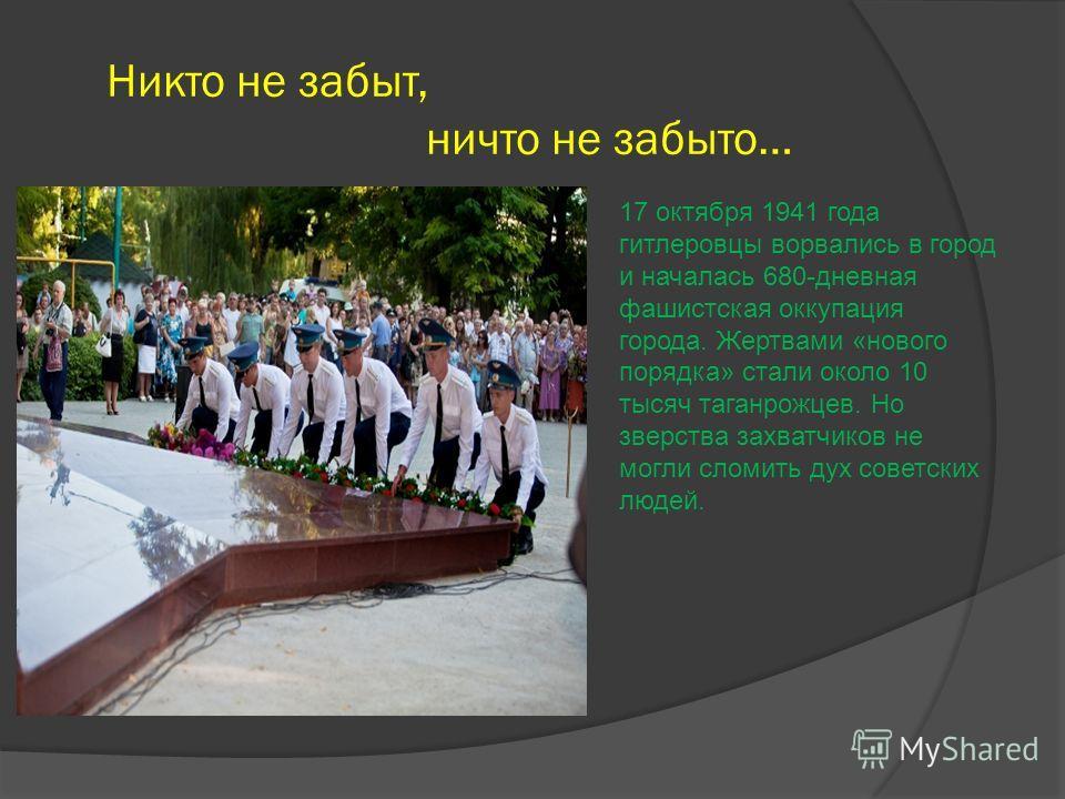 Никто не забыт, ничто не забыто… 17 октября 1941 года гитлеровцы ворвались в город и началась 680-дневная фашистская оккупация города. Жертвами «нового порядка» стали около 10 тысяч таганрожцев. Но зверства захватчиков не могли сломить дух советских