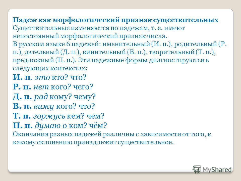 Падеж как морфологический признак существительных Существительные изменяются по падежам, т. е. имеют непостоянный морфологический признак числа. В русском языке 6 падежей: именительный (И. п.), родительный (Р. п.), дательный (Д. п.), винительный (В.
