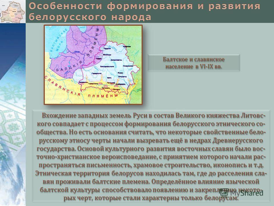 Вхождение западных земель Руси в состав Великого княжества Литовс- кого совпадает с процессом формирования белорусского этнического со- общества. Но есть основания считать, что некоторые свойственные бело- русскому этносу черты начали вызревать ещё в