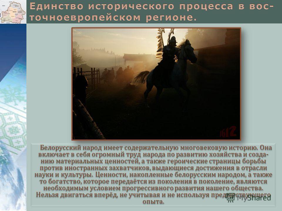 Белорусский народ имеет содержательную многовековую историю. Она включает в себя огромный труд народа по развитию хозяйства и созда- нию материальных ценностей, а также героические страницы борьбы против иностранных захватчиков, выдающиеся достижения