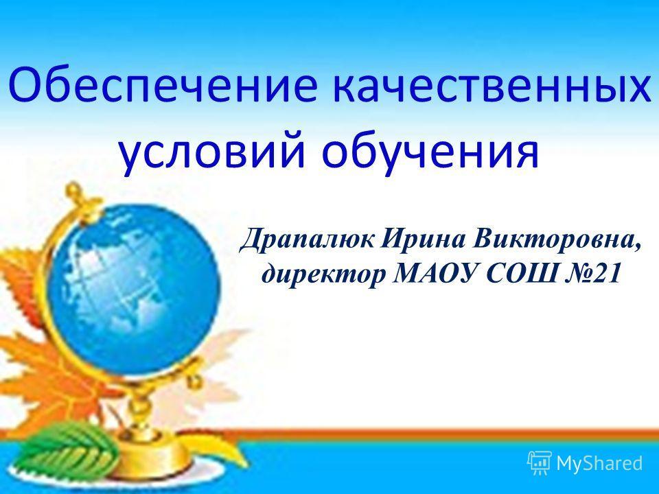 Обеспечение качественных условий обучения Драпалюк Ирина Викторовна, директор МАОУ СОШ 21