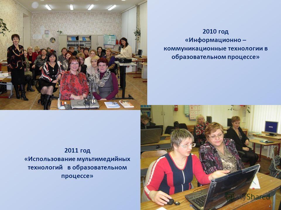 2010 год «Информационно – коммуникационные технологии в образовательном процессе» 2011 год «Использование мультимедийных технологий в образовательном процессе»