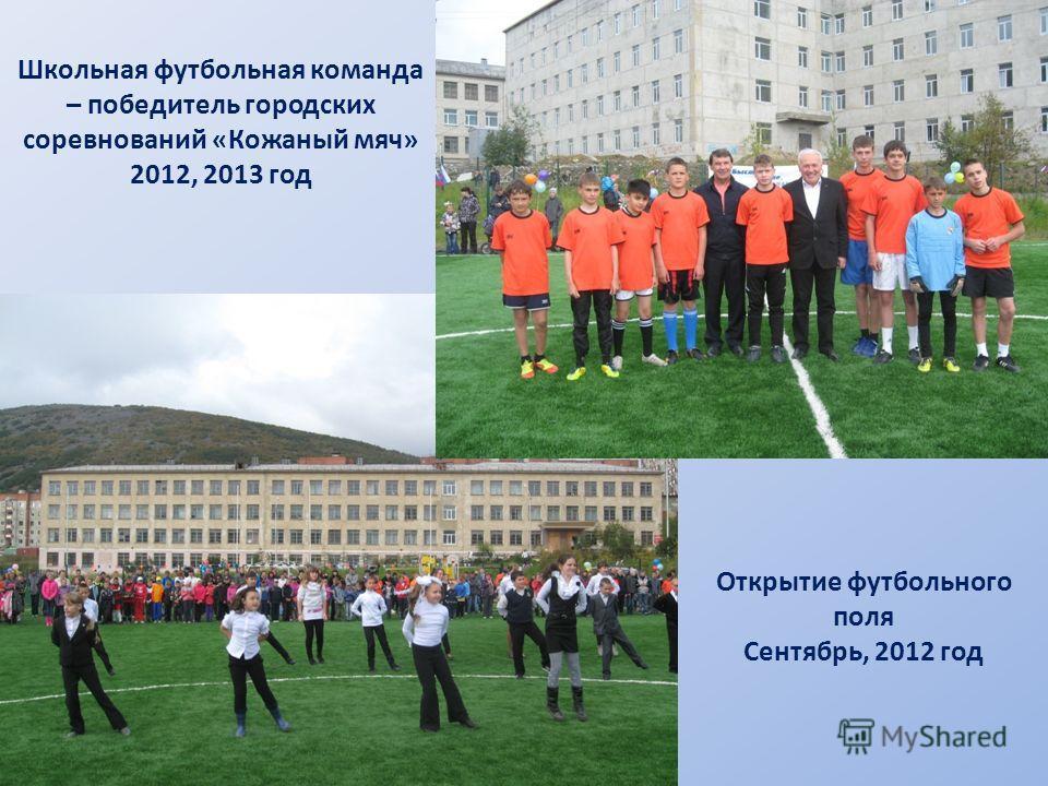 Школьная футбольная команда – победитель городских соревнований «Кожаный мяч» 2012, 2013 год Открытие футбольного поля Сентябрь, 2012 год
