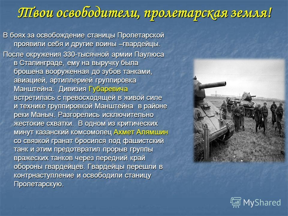 Твои освободители, пролетарская земля! В боях за освобождение станицы Пролетарской проявили себя и другие воины –гвардейцы. После окружения 330-тысячной армии Паулюса в Сталинграде, ему на выручку была брошена вооруженная до зубов танками, авиацией,