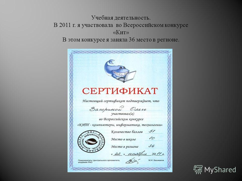 Учебная деятельность. В 2011 г. я участвовала во Всероссийском конкурсе « Кит » В этом конкурсе я заняла 36 место в регионе.