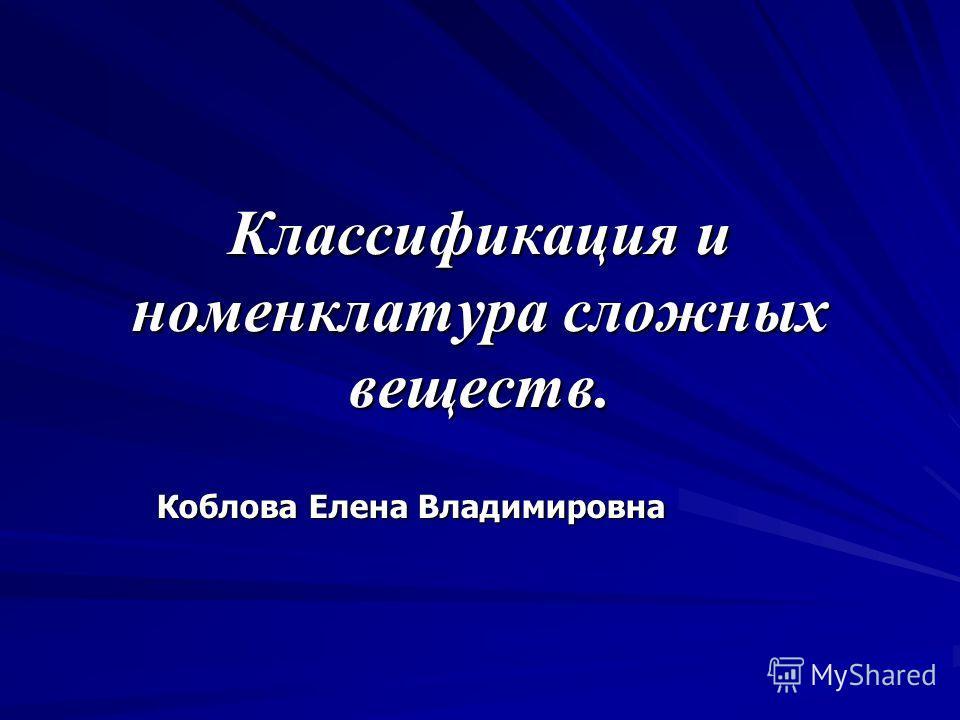 Классификация и номенклатура сложных веществ. Коблова Елена Владимировна