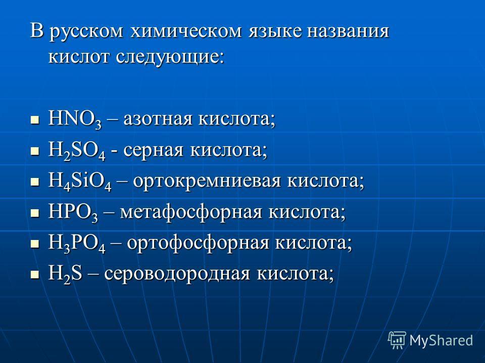 В русском химическом языке названия кислот следующие: HNO 3 – азотная кислота; HNO 3 – азотная кислота; H 2 SO 4 - серная кислота; H 2 SO 4 - серная кислота; H 4 SiO 4 – ортокремниевая кислота; H 4 SiO 4 – ортокремниевая кислота; HPO 3 – метафосфорна