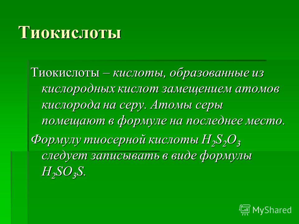 Тиокислоты Тиокислоты – кислоты, образованные из кислородных кислот замещением атомов кислорода на серу. Атомы серы помещают в формуле на последнее место. Формулу тиосерной кислоты H 2 S 2 O 3 следует записывать в виде формулы H 2 SO 3 S.