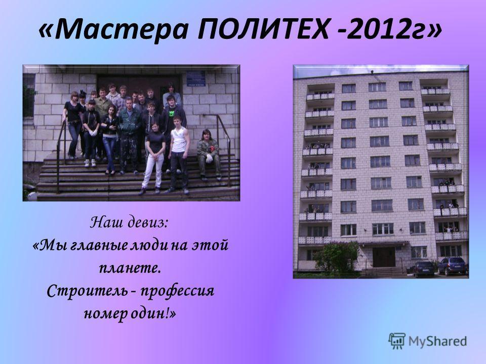 «Мастера ПОЛИТЕХ -2012г» Наш девиз: «Мы главные люди на этой планете. Строитель - профессия номер один!»