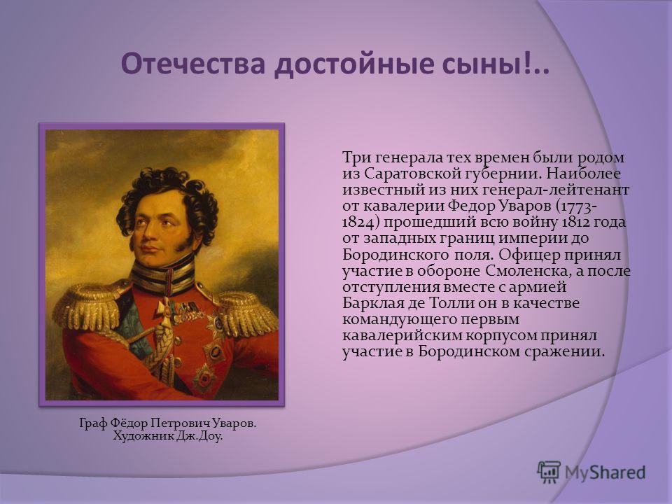 Отечества достойные сыны!.. Три генерала тех времен были родом из Саратовской губернии. Наиболее известный из них генерал-лейтенант от кавалерии Федор Уваров (1773- 1824) прошедший всю войну 1812 года от западных границ империи до Бородинского поля.