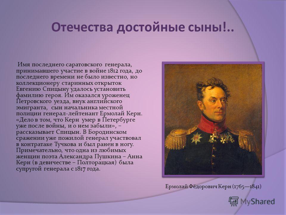 Отечества достойные сыны!.. Имя последнего саратовского генерала, принимавшего участие в войне 1812 года, до последнего времени не было известно, но коллекционеру старинных открыток Евгению Спицыну удалось установить фамилию героя. Им оказался урожен
