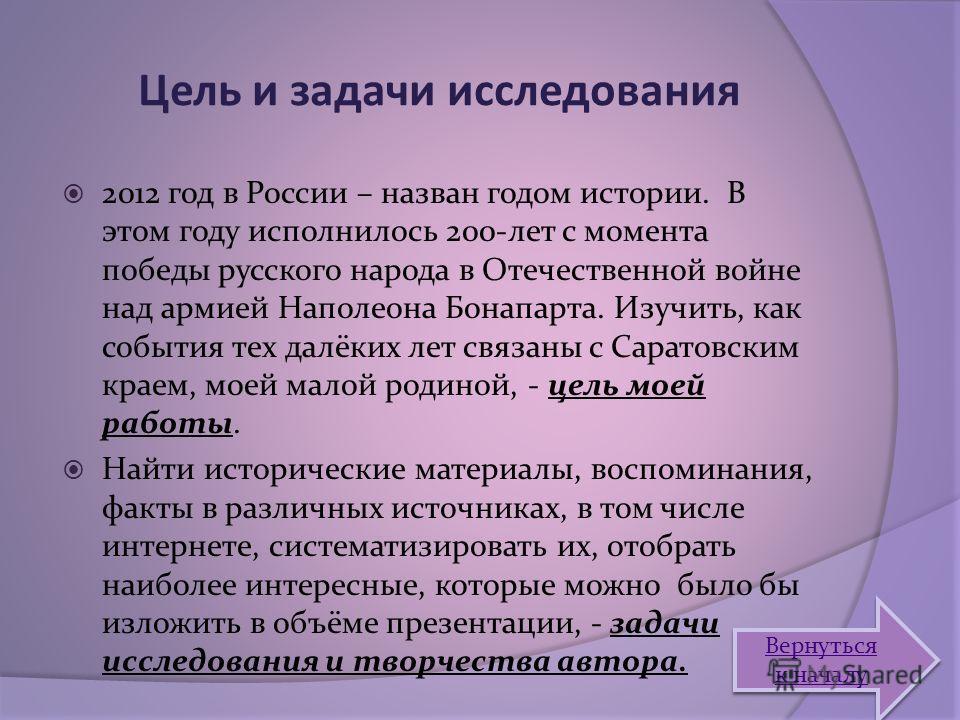 Цель и задачи исследования 2012 год в России – назван годом истории. В этом году исполнилось 200-лет с момента победы русского народа в Отечественной войне над армией Наполеона Бонапарта. Изучить, как события тех далёких лет связаны с Саратовским кра