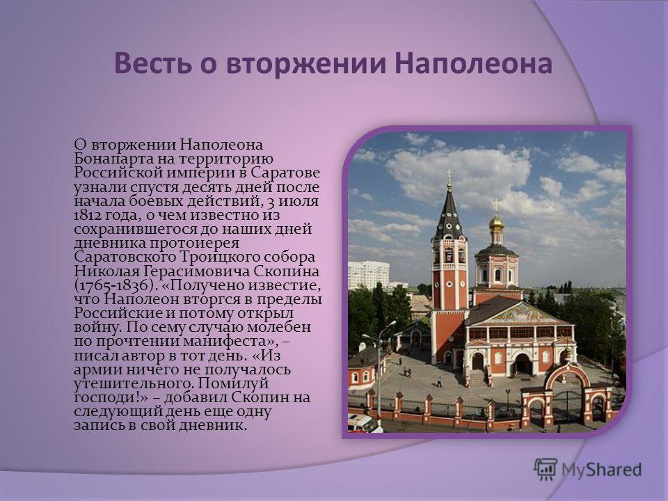 Весть о вторжении Наполеона О вторжении Наполеона Бонапарта на территорию Российской империи в Саратове узнали спустя десять дней после начала боевых действий, 3 июля 1812 года, о чем известно из сохранившегося до наших дней дневника протоиерея Сарат