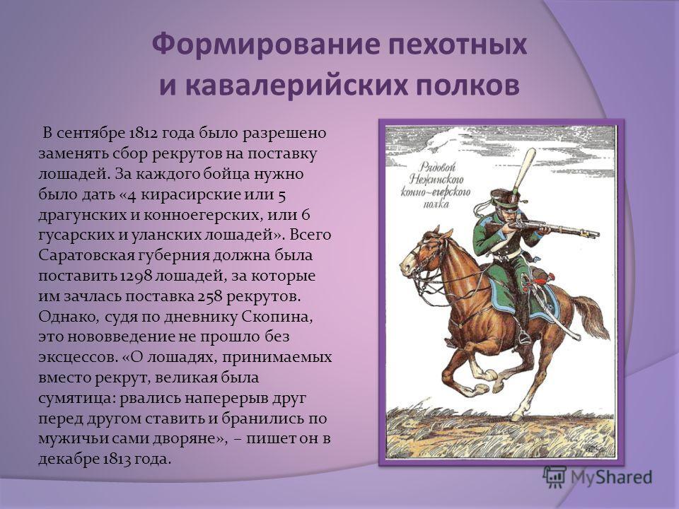 Формирование пехотных и кавалерийских полков В сентябре 1812 года было разрешено заменять сбор рекрутов на поставку лошадей. За каждого бойца нужно было дать «4 кирасирские или 5 драгунских и конноегерских, или 6 гусарских и уланских лошадей». Всего