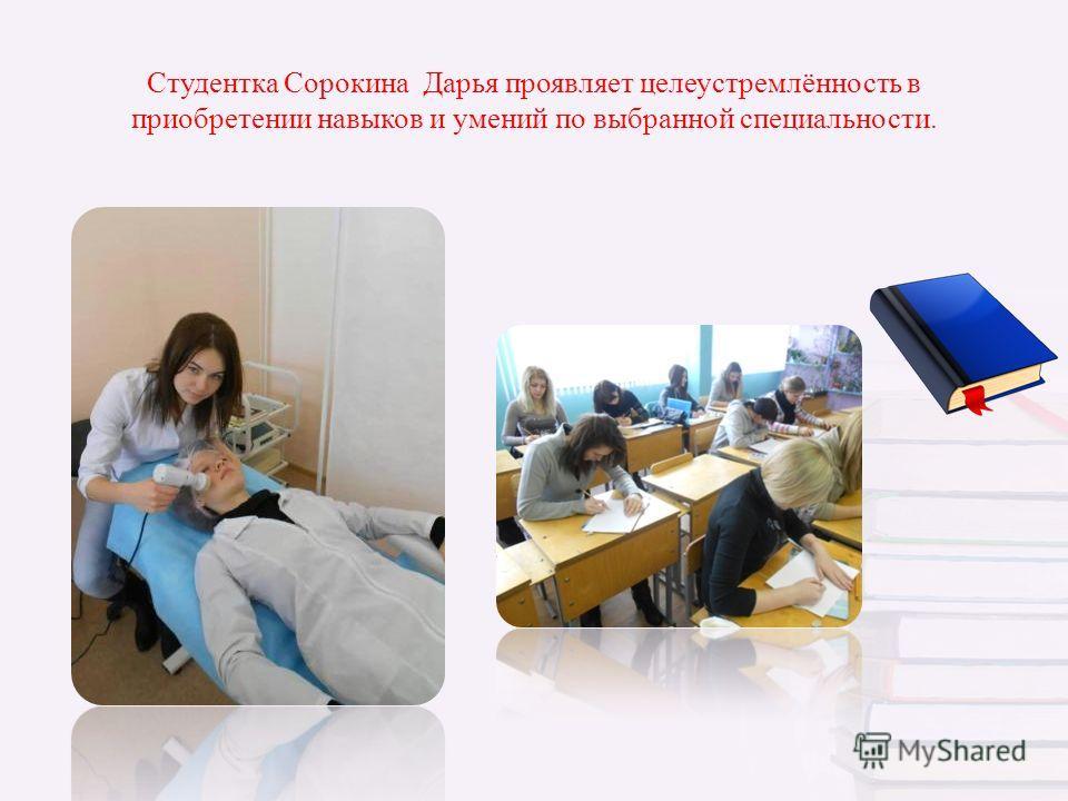 Студентка Сорокина Дарья проявляет целеустремлённость в приобретении навыков и умений по выбранной специальности.