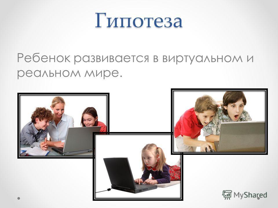 Гипотеза Ребенок развивается в виртуальном и реальном мире.