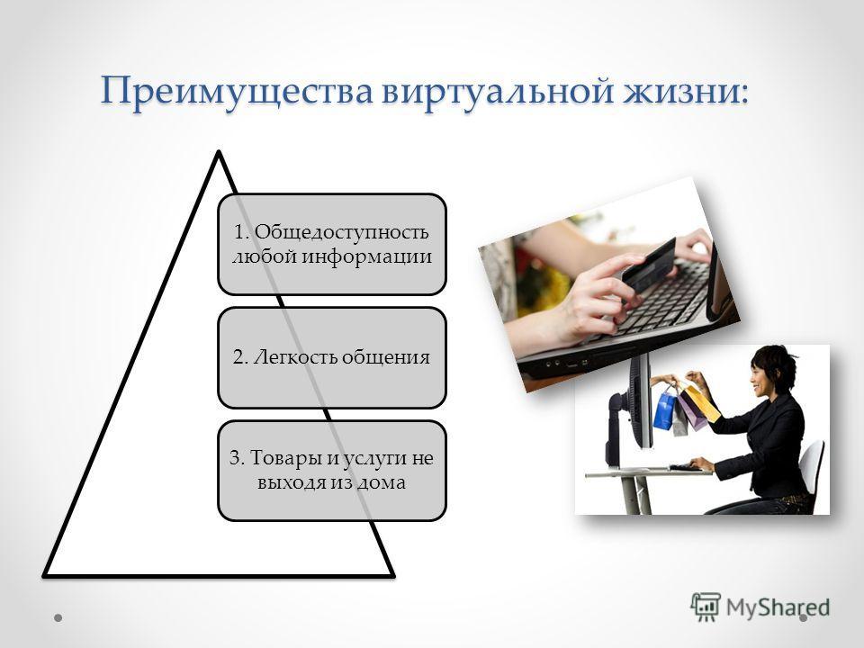 Преимущества виртуальной жизни: 1. Общедоступность любой информации 2. Легкость общения 3. Товары и услуги не выходя из дома