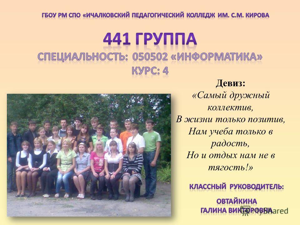 Девиз: «Самый дружный коллектив, В жизни только позитив, Нам учеба только в радость, Но и отдых нам не в тягость!»