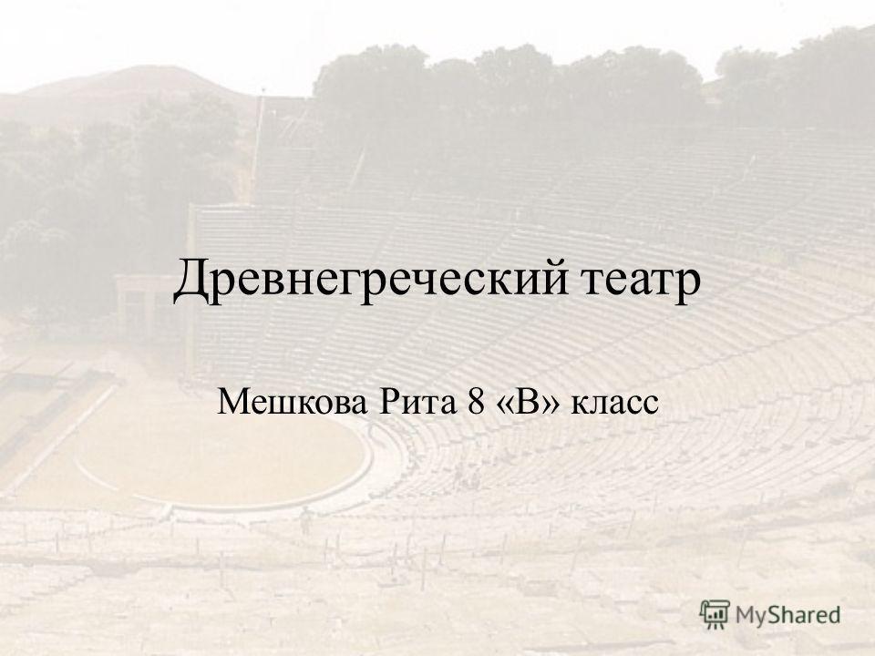 Древнегреческий театр Мешкова Рита 8 «В» класс