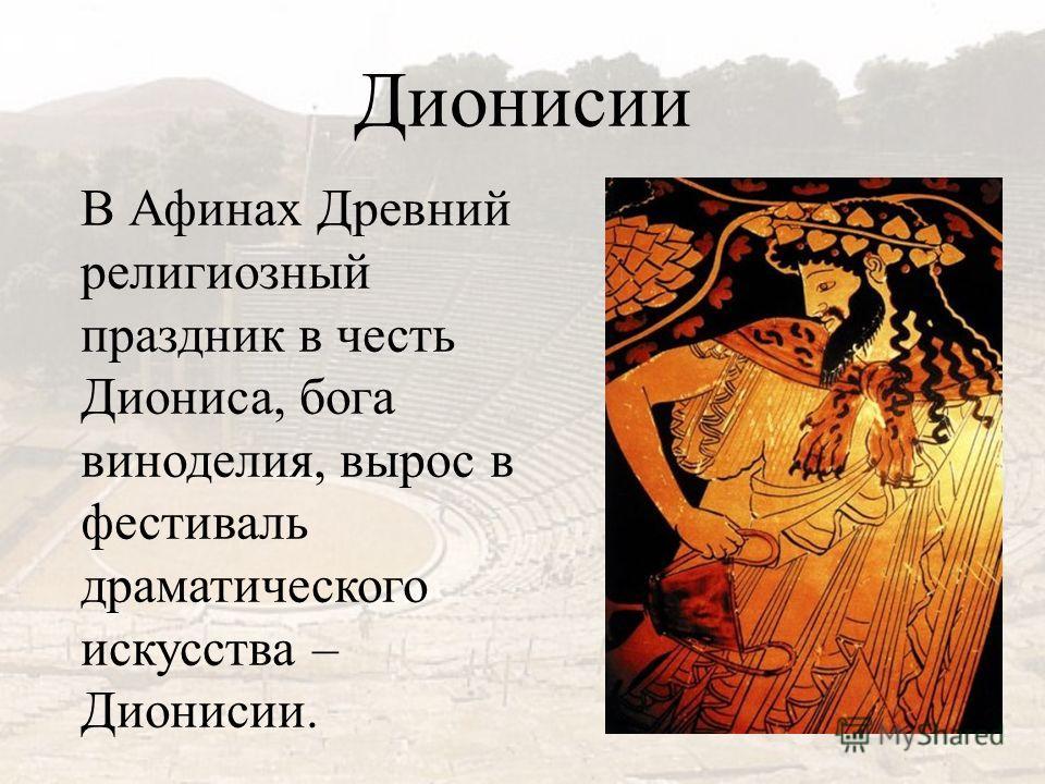Дионисии В Афинах Древний религиозный праздник в честь Диониса, бога виноделия, вырос в фестиваль драматического искусства – Дионисии.