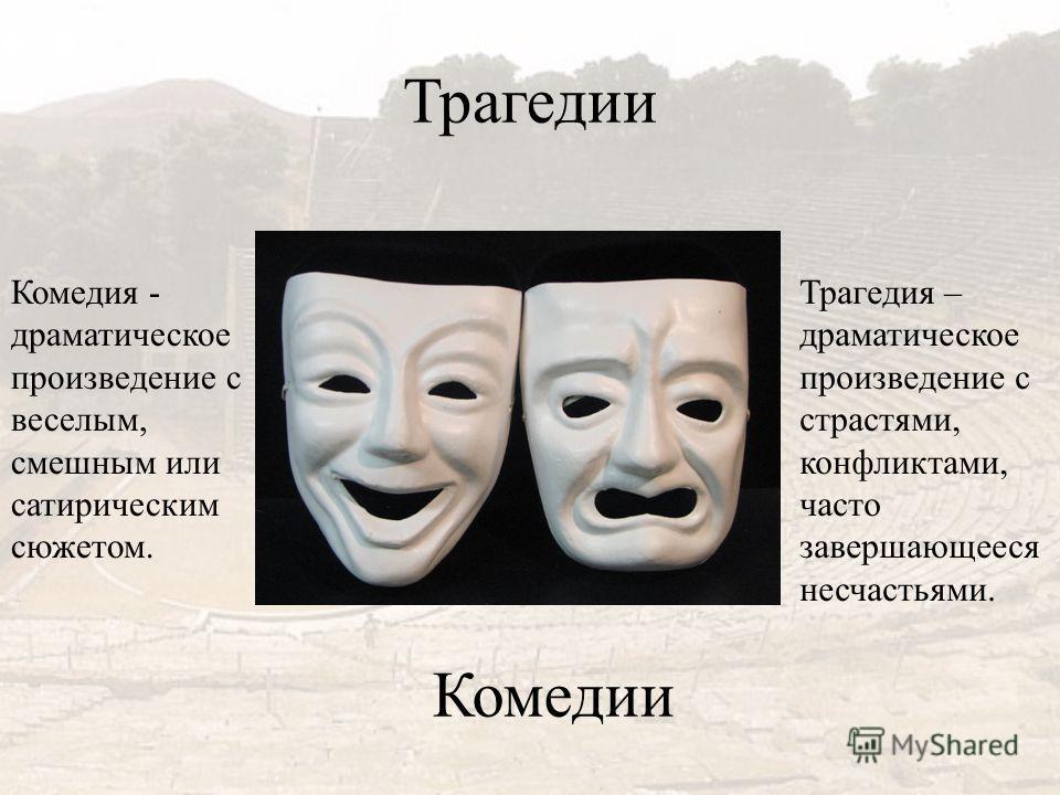 Трагедии Комедии Комедия - драматическое произведение с веселым, смешным или сатирическим сюжетом. Трагедия – драматическое произведение с страстями, конфликтами, часто завершающееся несчастьями.
